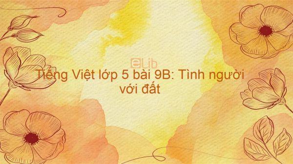 Tiếng Việt lớp 5 bài 9B: Tình người với đất