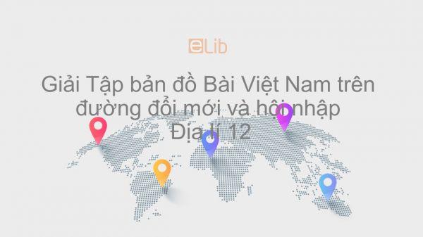Giải Tập bản đồ Địa lí 12 Bài 1: Việt Nam trên đường đổi mới và hội nhập
