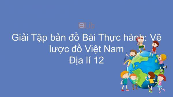 Giải Tập bản đồ Địa lí 12 Bài 3: Thực hành: Vẽ lược đồ Việt Nam