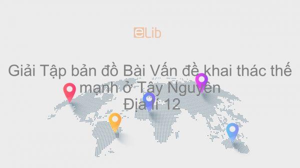 Giải Tập bản đồ Địa lí 12 Bài 37: Vấn đề khai thác thế mạnh ở Tây Nguyên