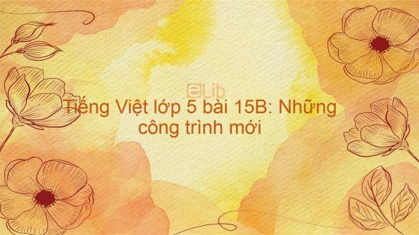 Tiếng Việt lớp 5 bài 15B: Những công trình mới