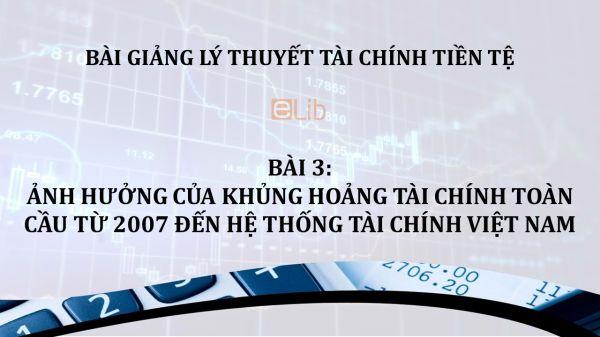 Bài 3: Ảnh hưởng của khủng hoảng tài chính toàn cầu từ 2007 đến hệ thống tài chính Việt Nam