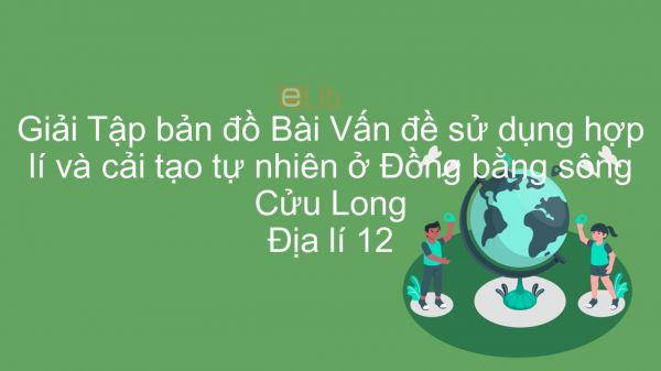 Giải Tập bản đồ Địa lí 12 Bài 41: Vấn đề sử dụng hợp lí và cải tạo tự nhiên ở Đồng bằng sông Cửu Long