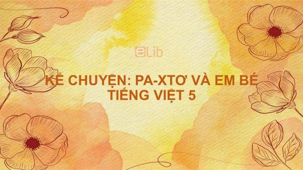 Kể chuyện: Kể chuyện Pa-xtơ và em bé Tiếng Việt 5