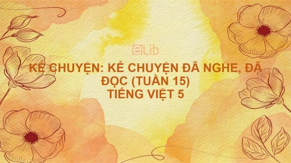 Kể chuyện: Kể chuyện đã nghe, đã đọc (Tuần 15) Tiếng Việt 5