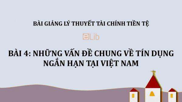 Bài 4: Những vấn đề chung về tín dụng ngắn hạn tại Việt Nam