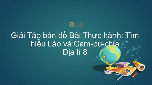 Giải Tập bản đồ Địa lí 8 Bài 18: Thực hành: Tìm hiểu Lào và Cam-pu-chia