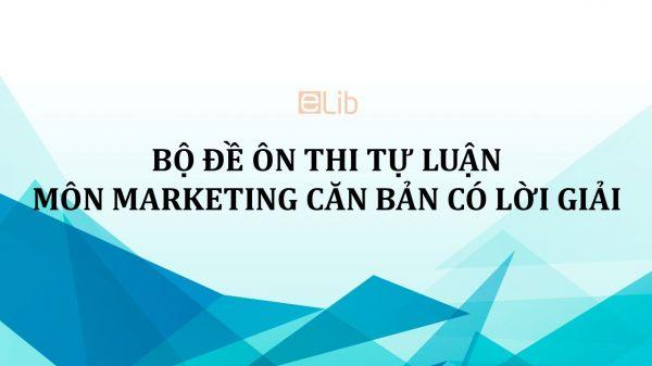 Bộ đề ôn thi tự luận môn Marketing căn bản có lời giải