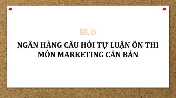 Ngân hàng câu hỏi tự luận môn Marketing căn bản