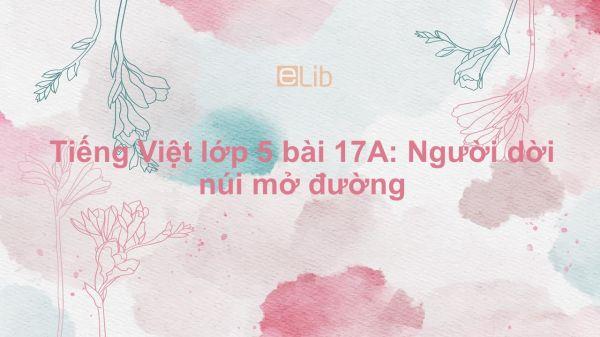 Tiếng Việt lớp 5 bài 17A: Người dời núi mở đường