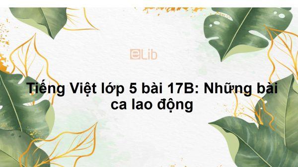 Tiếng Việt lớp 5 bài 17B: Những bài ca lao động
