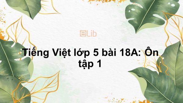 Tiếng Việt lớp 5 bài 18A: Ôn tập 1