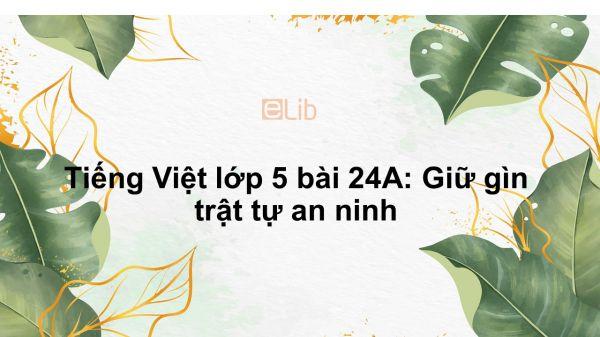 Tiếng Việt lớp 5 bài 24A: Giữ gìn trật tự an ninh