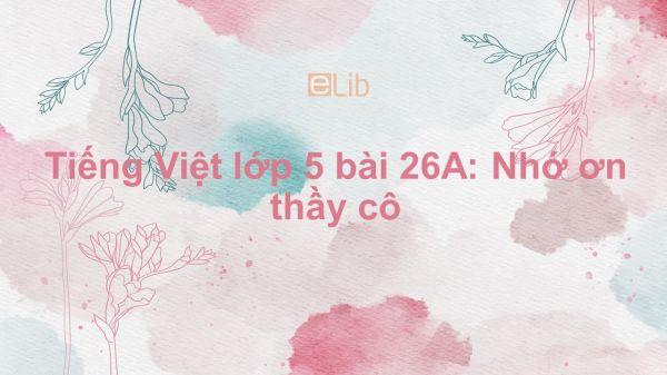Tiếng Việt lớp 5 bài 26A: Nhớ ơn thầy cô