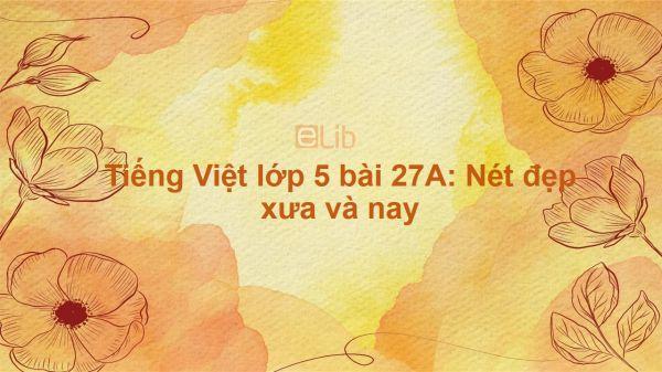 Tiếng Việt lớp 5 bài 27A: Nét đẹp xưa và nay