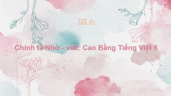 Chính tả Nhớ - viết: Cao Bằng Tiếng Việt 5