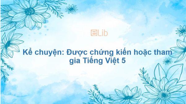 Kể chuyện: Được chứng kiến hoặc tham gia Tiếng Việt 5