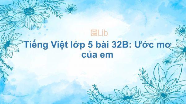Tiếng Việt lớp 5 bài 32B: Ước mơ của em