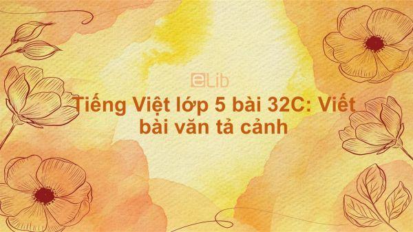 Tiếng Việt lớp 5 bài 32C: Viết bài văn tả cảnh