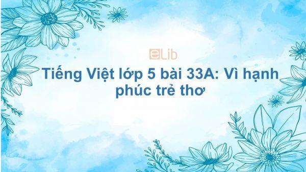 Tiếng Việt lớp 5 bài 33A: Vì hạnh phúc trẻ thơ