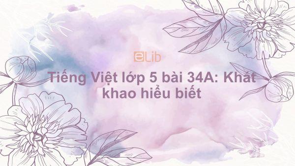 Tiếng Việt lớp 5 bài 34A: Khát khao hiểu biết