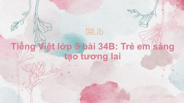 Tiếng Việt lớp 5 bài 34B: Trẻ em sáng tạo tương lai