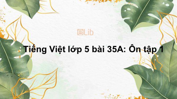 Tiếng Việt lớp 5 bài 35A: Ôn tập 1