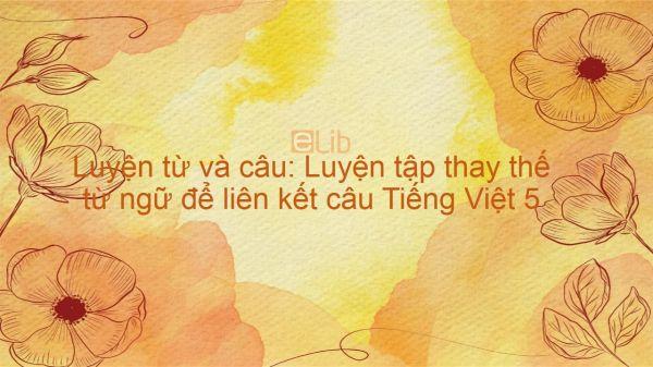 Luyện từ và câu: Luyện tập thay thế từ ngữ để liên kết câu Tiếng Việt 5
