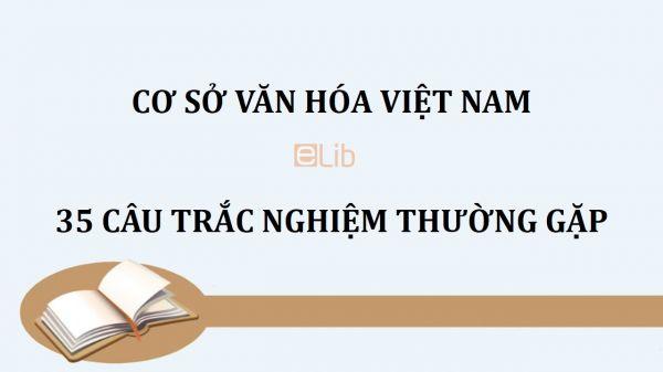 35 câu trắc nghiệm thường gặp môn Cơ sở văn hóa Việt Nam