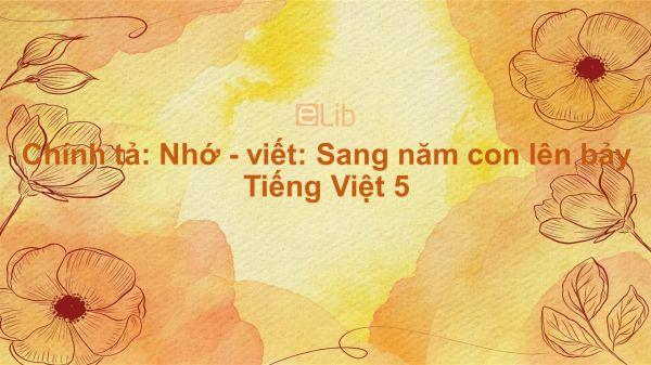 Chính tả: Nhớ - viết: Sang năm con lên bảy Tiếng Việt 5
