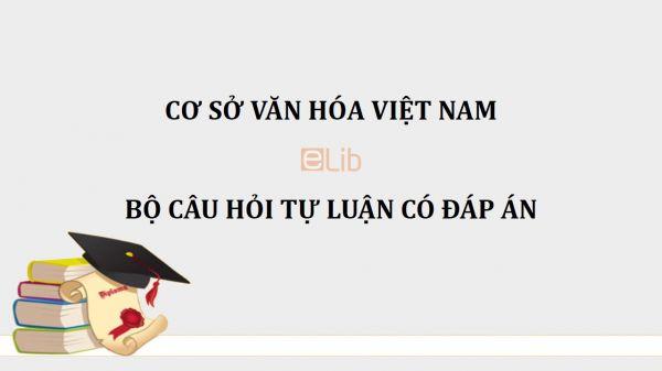 Đề cương ôn thi tự luận môn Cơ sở văn hóa Việt Nam