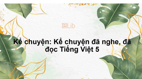 Kể chuyện: Kể chuyện đã nghe, đã đọc Tiếng Việt 5