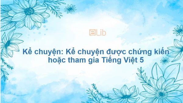 Kể chuyện: Kể chuyện được chứng kiến hoặc tham gia Tiếng Việt 5