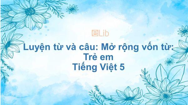 Luyện từ và câu: Mở rộng vốn từ: Trẻ em Tiếng Việt 5