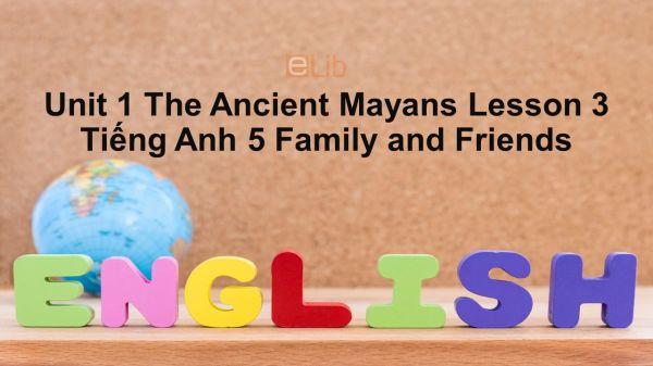Unit 1 lớp 5: The Ancient Mayans - Lesson 3