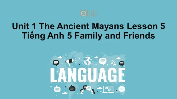 Unit 1 lớp 5: The Ancient Mayans - Lesson 5