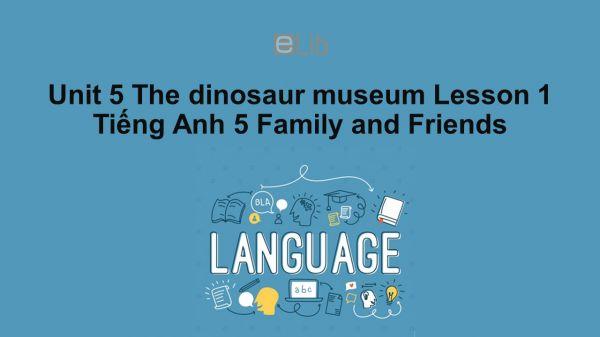 Unit 5 lớp 5: The dinosaur museum - Lesson 1