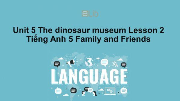 Unit 5 lớp 5: The dinosaur museum - Lesson 2