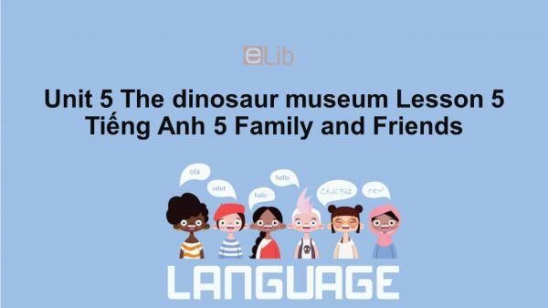 Unit 5 lớp 5: The dinosaur museum - Lesson 5